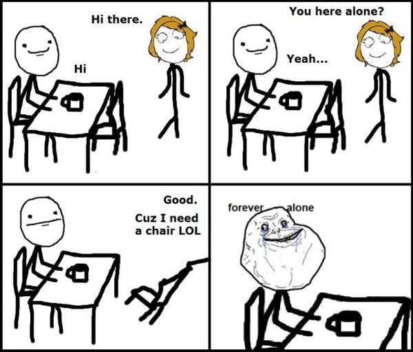 I need a chair – Forever Alone