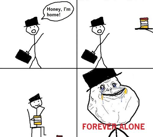 Honey, i'm home - Forever Alone