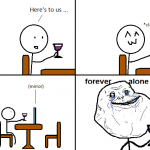 Here's to us – Forever Alone
