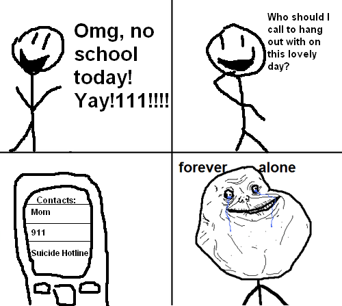No school today, who should I call? Forever Alone